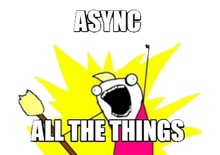Async All the things